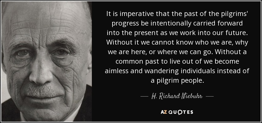 It is imperative that the past of the pilgrims' progress be intentionally carried forward into the present as we work into our future. Without it we cannot know who we are, why we are here, or where we can go. Without a common past to live out of we become aimless and wandering individuals instead of a pilgrim people. - H. Richard Niebuhr