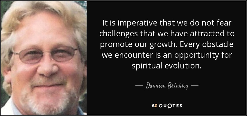 It is imperative that we do not fear challenges that we have attracted to promote our growth. Every obstacle we encounter is an opportunity for spiritual evolution. - Dannion Brinkley