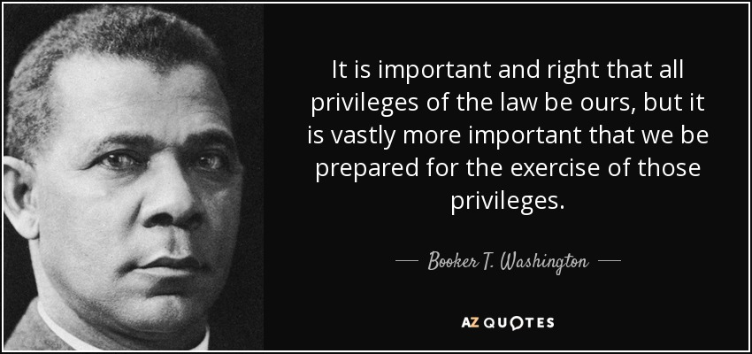 It is important and right that all privileges of the law be ours, but it is vastly more important that we be prepared for the exercise of those privileges. - Booker T. Washington