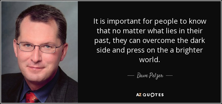 It is important for people to know that no matter what lies in their past, they can overcome the dark side and press on the a brighter world. - Dave Pelzer