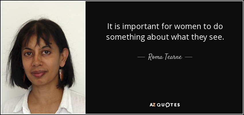 It is important for women to do something about what they see. - Roma Tearne