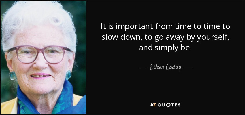 It is important from time to time to slow down, to go away by yourself, and simply be. - Eileen Caddy