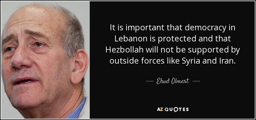 It is important that democracy in Lebanon is protected and that Hezbollah will not be supported by outside forces like Syria and Iran. - Ehud Olmert