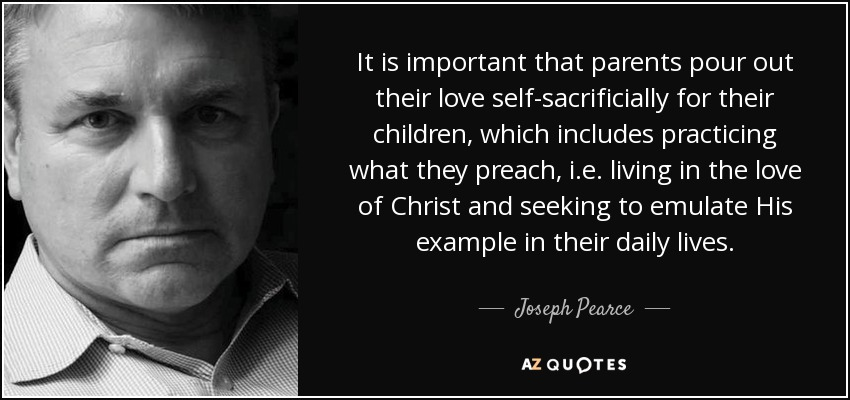 It is important that parents pour out their love self-sacrificially for their children, which includes practicing what they preach, i.e. living in the love of Christ and seeking to emulate His example in their daily lives. - Joseph Pearce