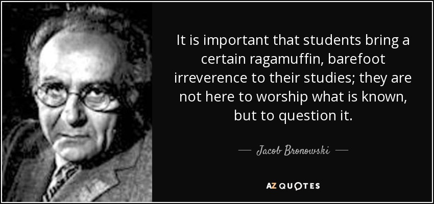 It is important that students bring a certain ragamuffin, barefoot irreverence to their studies; they are not here to worship what is known, but to question it. - Jacob Bronowski