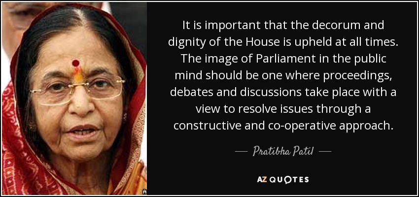 It is important that the decorum and dignity of the House is upheld at all times. The image of Parliament in the public mind should be one where proceedings, debates and discussions take place with a view to resolve issues through a constructive and co-operative approach. - Pratibha Patil