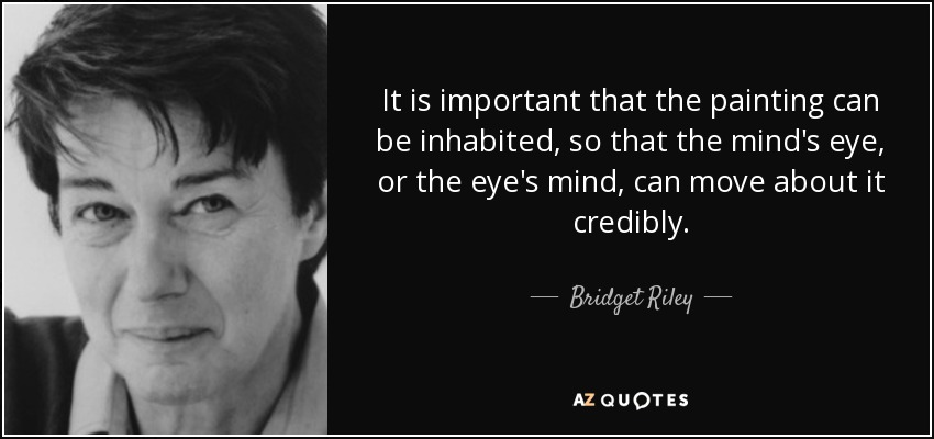 It is important that the painting can be inhabited, so that the mind's eye, or the eye's mind, can move about it credibly. - Bridget Riley
