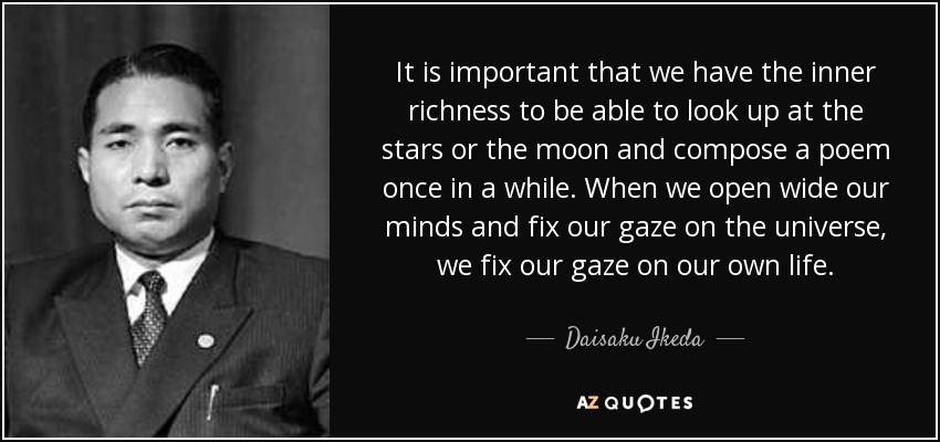 It is important that we have the inner richness to be able to look up at the stars or the moon and compose a poem once in a while. When we open wide our minds and fix our gaze on the universe, we fix our gaze on our own life. - Daisaku Ikeda