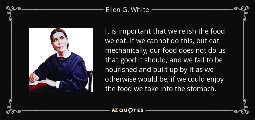 It is important that we relish the food we eat. If we cannot do this, but eat mechanically, our food does not do us that good it should, and we fail to be nourished and built up by it as we otherwise would be, if we could enjoy the food we take into the stomach. - Ellen G. White