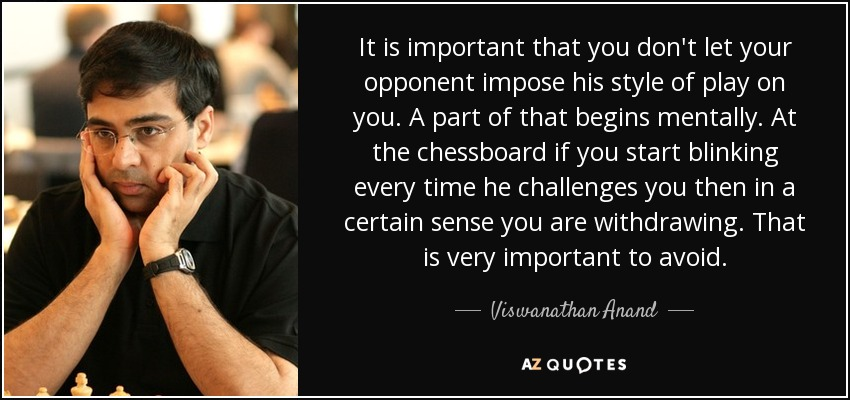It is important that you don't let your opponent impose his style of play on you. A part of that begins mentally. At the chessboard if you start blinking every time he challenges you then in a certain sense you are withdrawing. That is very important to avoid. - Viswanathan Anand