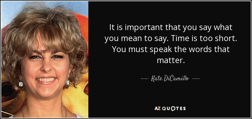 It is important that you say what you mean to say. Time is too short. You must speak the words that matter. - Kate DiCamillo