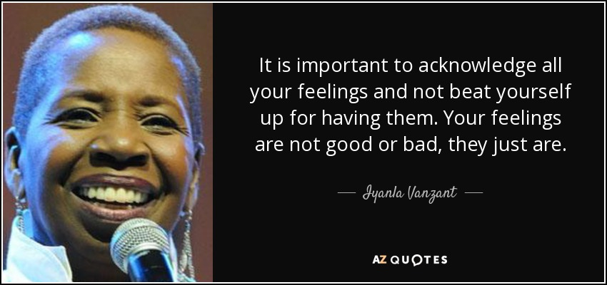 It is important to acknowledge all your feelings and not beat yourself up for having them. Your feelings are not good or bad, they just are. - Iyanla Vanzant