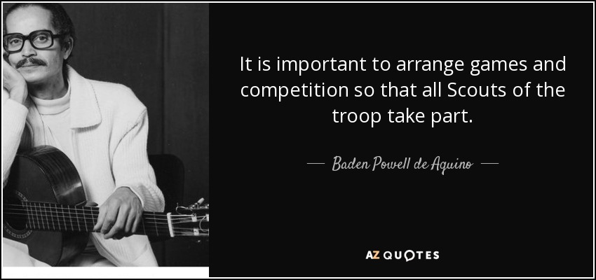 It is important to arrange games and competition so that all Scouts of the troop take part. - Baden Powell de Aquino
