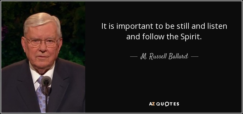 It is important to be still and listen and follow the Spirit. - M. Russell Ballard