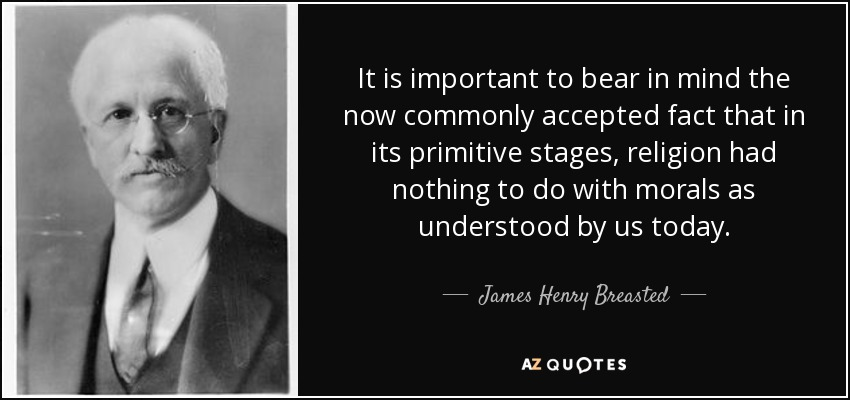 It is important to bear in mind the now commonly accepted fact that in its primitive stages, religion had nothing to do with morals as understood by us today. - James Henry Breasted