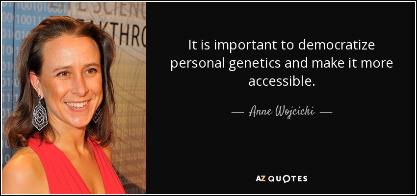 It is important to democratize personal genetics and make it more accessible. - Anne Wojcicki