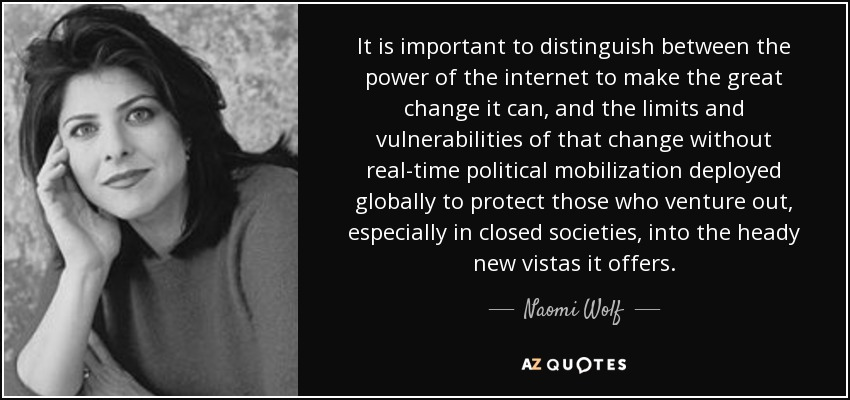 It is important to distinguish between the power of the Internet to make the great change it can, and the limits and vulnerabilities of that change without real-time political mobilization deployed globally to protect those who venture out, especially in closed societies, into the heady new vistas it offers. - Naomi Wolf