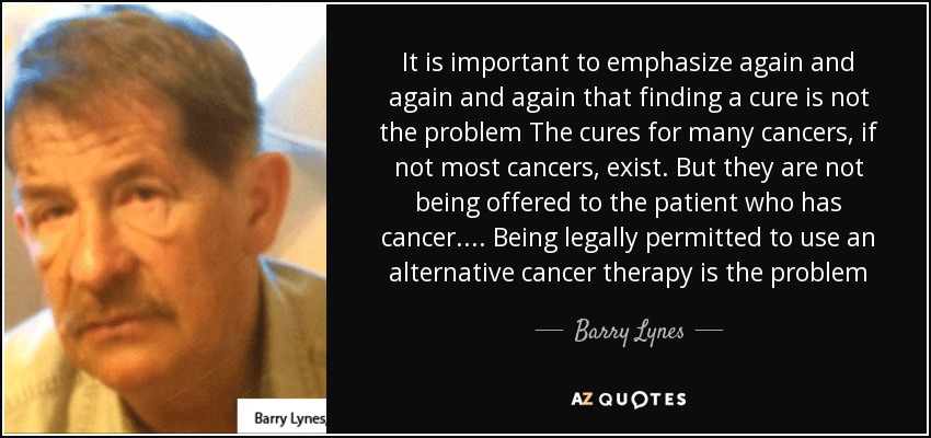 It is important to emphasize again and again and again that finding a cure is not the problem The cures for many cancers, if not most cancers, exist. But they are not being offered to the patient who has cancer.... Being legally permitted to use an alternative cancer therapy is the problem - Barry Lynes