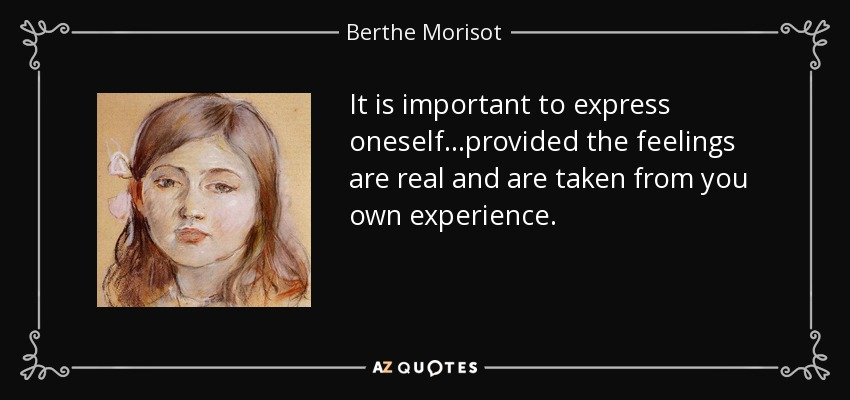 It is important to express oneself...provided the feelings are real and are taken from you own experience. - Berthe Morisot