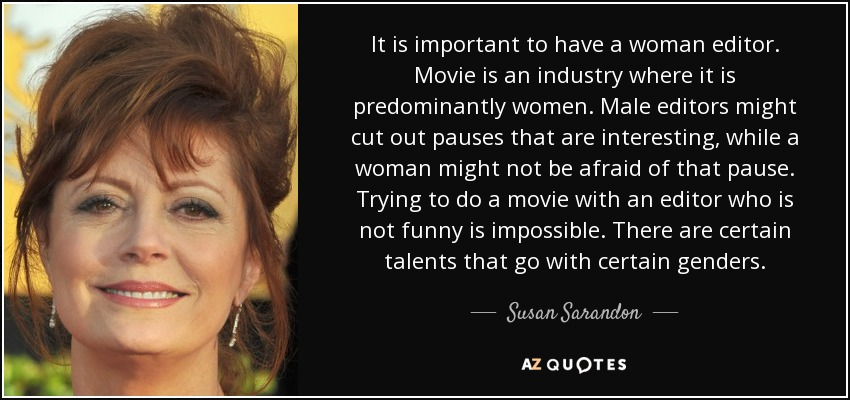 It is important to have a woman editor. Movie is an industry where it is predominantly women. Male editors might cut out pauses that are interesting, while a woman might not be afraid of that pause. Trying to do a movie with an editor who is not funny is impossible. There are certain talents that go with certain genders. - Susan Sarandon