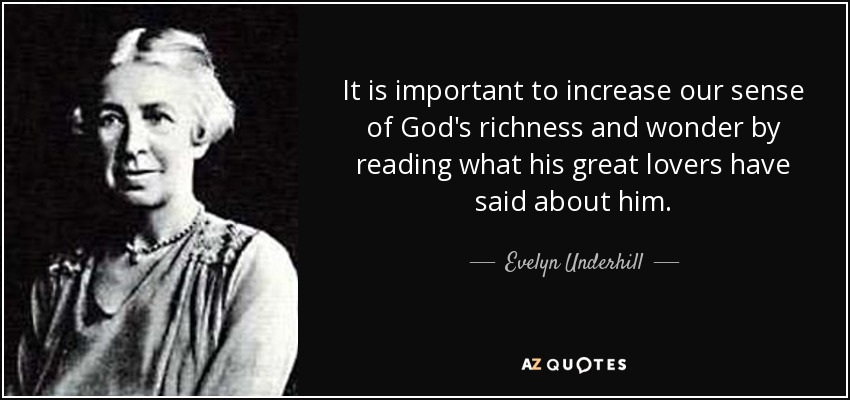 It is important to increase our sense of God's richness and wonder by reading what his great lovers have said about him. - Evelyn Underhill