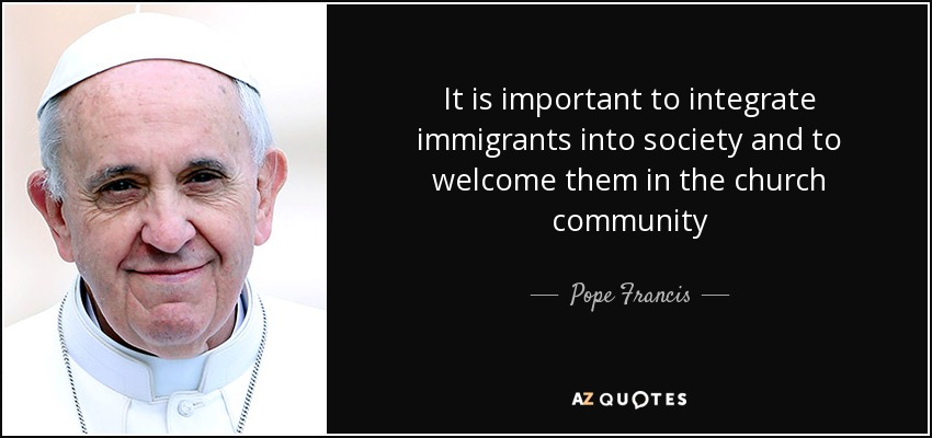 It is important to integrate immigrants into society and to welcome them in the church community - Pope Francis