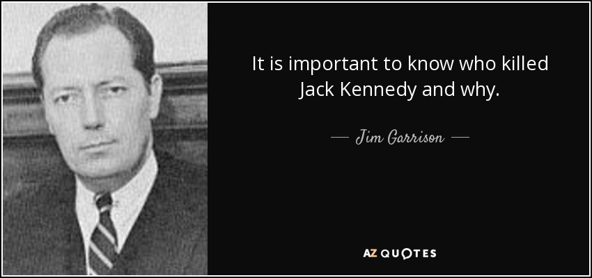 It is important to know who killed Jack Kennedy and why. - Jim Garrison