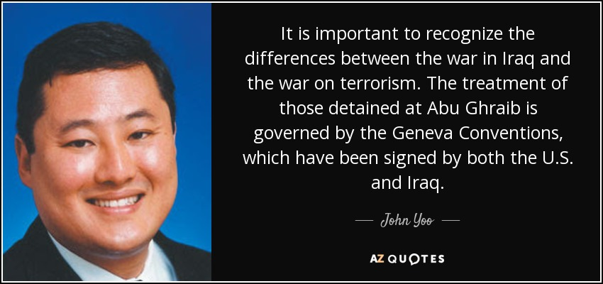 It is important to recognize the differences between the war in Iraq and the war on terrorism. The treatment of those detained at Abu Ghraib is governed by the Geneva Conventions, which have been signed by both the U.S. and Iraq. - John Yoo