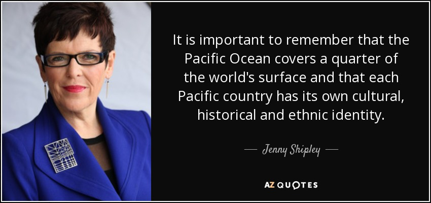 It is important to remember that the Pacific Ocean covers a quarter of the world's surface and that each Pacific country has its own cultural, historical and ethnic identity. - Jenny Shipley