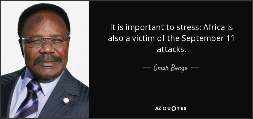 It is important to stress: Africa is also a victim of the September 11 attacks. - Omar Bongo