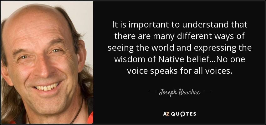 It is important to understand that there are many different ways of seeing the world and expressing the wisdom of Native belief...No one voice speaks for all voices. - Joseph Bruchac