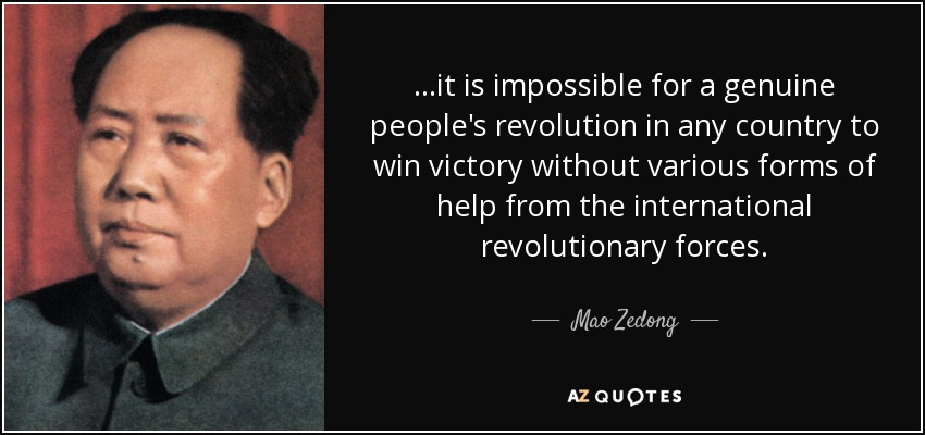 ...it is impossible for a genuine people's revolution in any country to win victory without various forms of help from the international revolutionary forces. - Mao Zedong