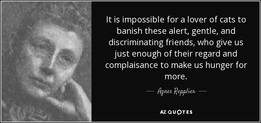 It is impossible for a lover of cats to banish these alert, gentle, and discriminating friends, who give us just enough of their regard and complaisance to make us hunger for more. - Agnes Repplier