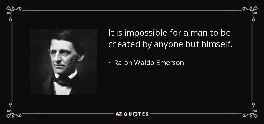 It is impossible for a man to be cheated by anyone but himself. - Ralph Waldo Emerson
