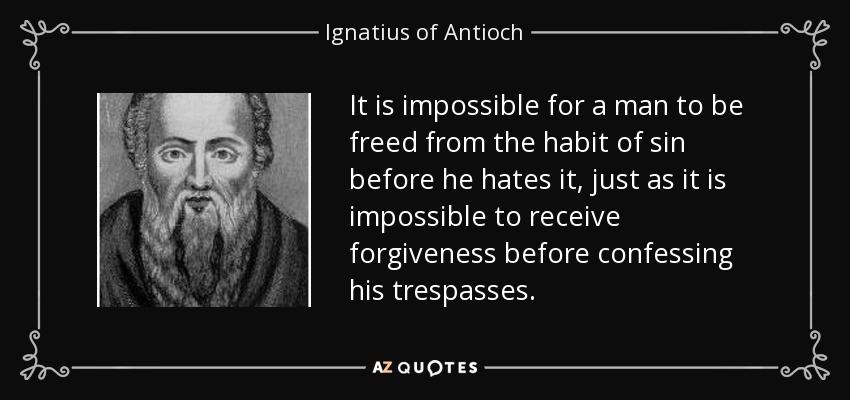It is impossible for a man to be freed from the habit of sin before he hates it, just as it is impossible to receive forgiveness before confessing his trespasses. - Ignatius of Antioch