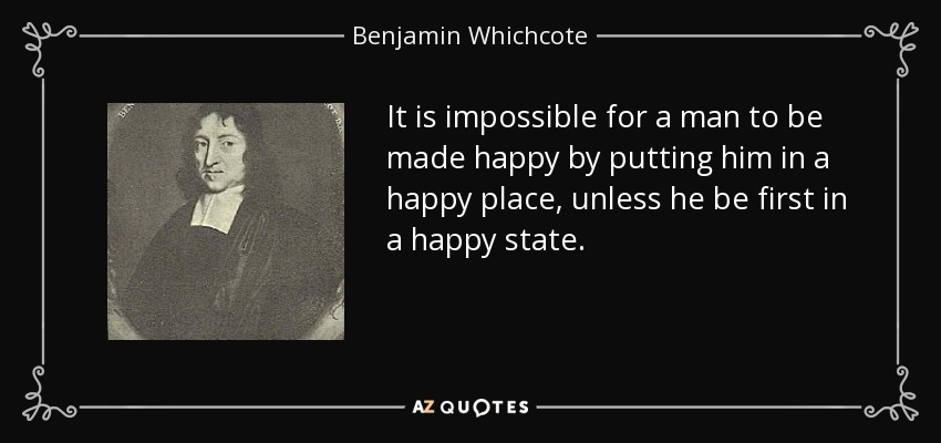 It is impossible for a man to be made happy by putting him in a happy place, unless he be first in a happy state. - Benjamin Whichcote