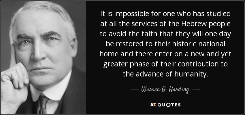 It is impossible for one who has studied at all the services of the Hebrew people to avoid the faith that they will one day be restored to their historic national home and there enter on a new and yet greater phase of their contribution to the advance of humanity. - Warren G. Harding