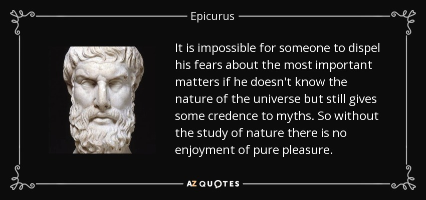 It is impossible for someone to dispel his fears about the most important matters if he doesn't know the nature of the universe but still gives some credence to myths. So without the study of nature there is no enjoyment of pure pleasure. - Epicurus