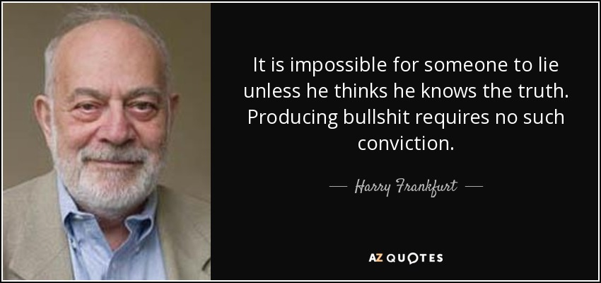 It is impossible for someone to lie unless he thinks he knows the truth. Producing bullshit requires no such conviction. - Harry Frankfurt