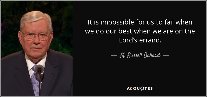 It is impossible for us to fail when we do our best when we are on the Lord's errand. - M. Russell Ballard