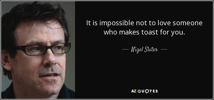 It is impossible not to love someone who makes toast for you. - Nigel Slater