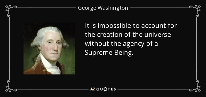 It is impossible to account for the creation of the universe without the agency of a Supreme Being. - George Washington
