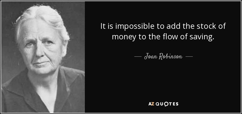 It is impossible to add the stock of money to the flow of saving. - Joan Robinson