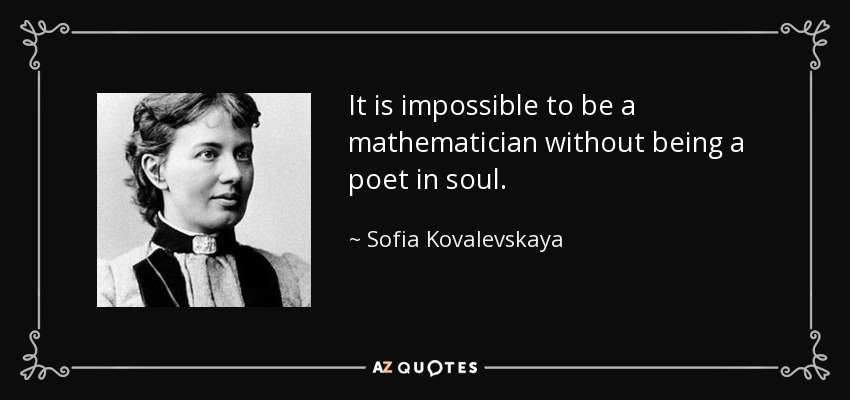 It is impossible to be a mathematician without being a poet in soul. - Sofia Kovalevskaya