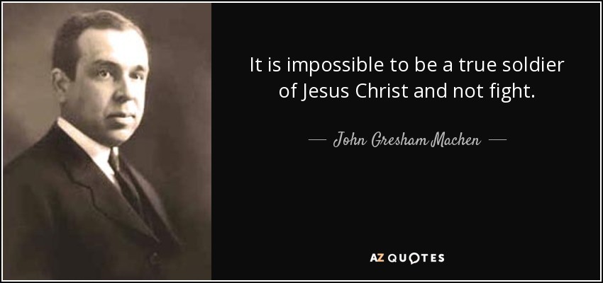 It is impossible to be a true soldier of Jesus Christ and not fight. - John Gresham Machen