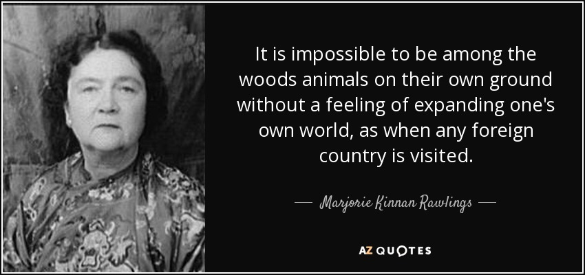 It is impossible to be among the woods animals on their own ground without a feeling of expanding one's own world, as when any foreign country is visited. - Marjorie Kinnan Rawlings