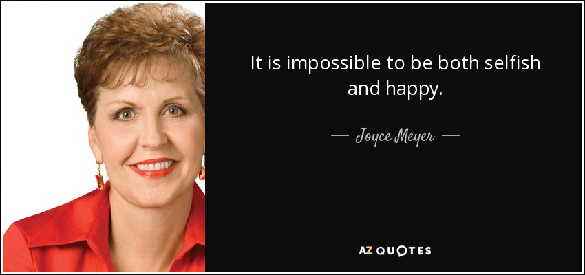 It is impossible to be both selfish and happy. - Joyce Meyer