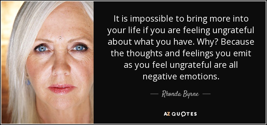 It is impossible to bring more into your life if you are feeling ungrateful about what you have. Why? Because the thoughts and feelings you emit as you feel ungrateful are all negative emotions. - Rhonda Byrne