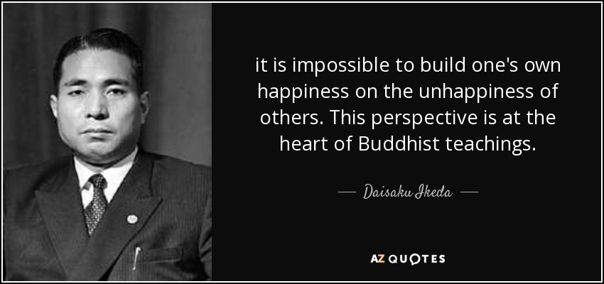 it is impossible to build one's own happiness on the unhappiness of others. This perspective is at the heart of Buddhist teachings. - Daisaku Ikeda