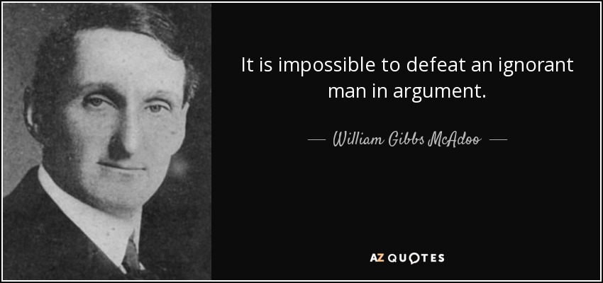 It is impossible to defeat an ignorant man in argument. - William Gibbs McAdoo